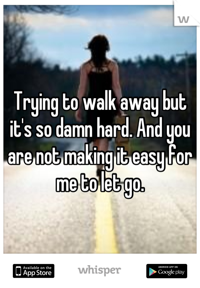 Trying to walk away but it's so damn hard. And you are not making it easy for me to let go.