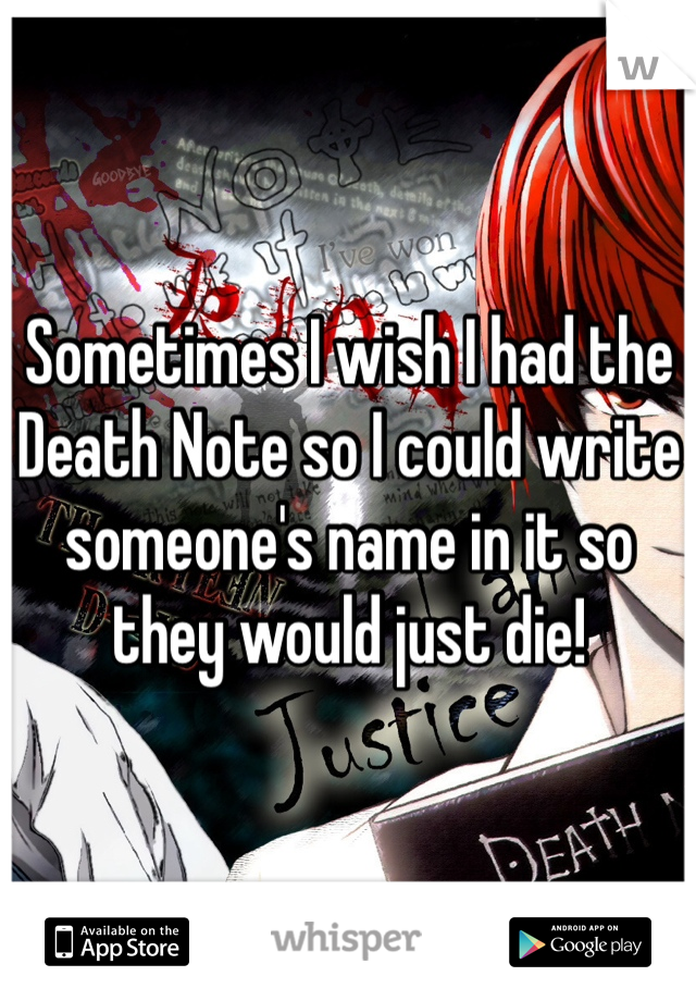 Sometimes I wish I had the Death Note so I could write someone's name in it so they would just die!