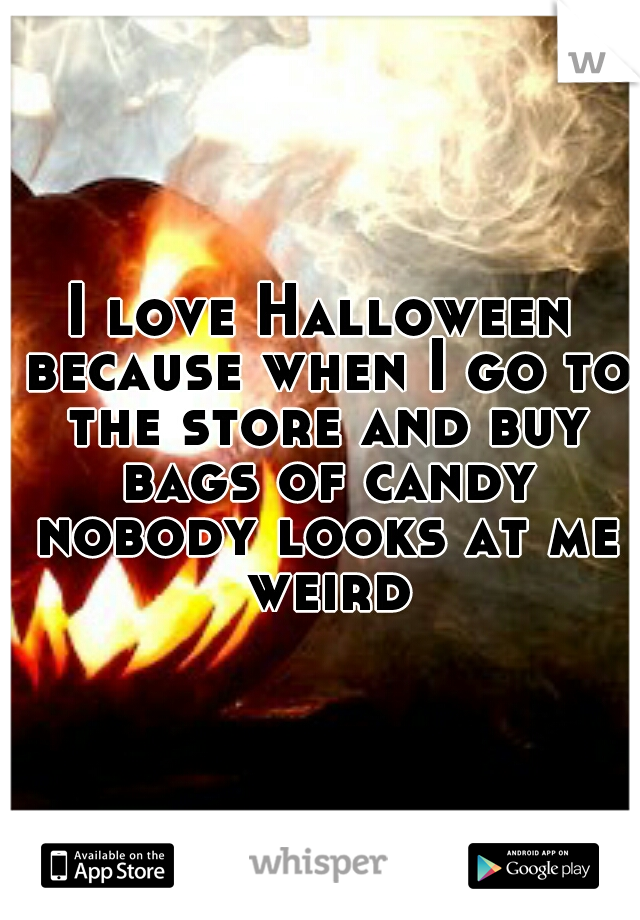 I love Halloween because when I go to the store and buy bags of candy nobody looks at me weird
