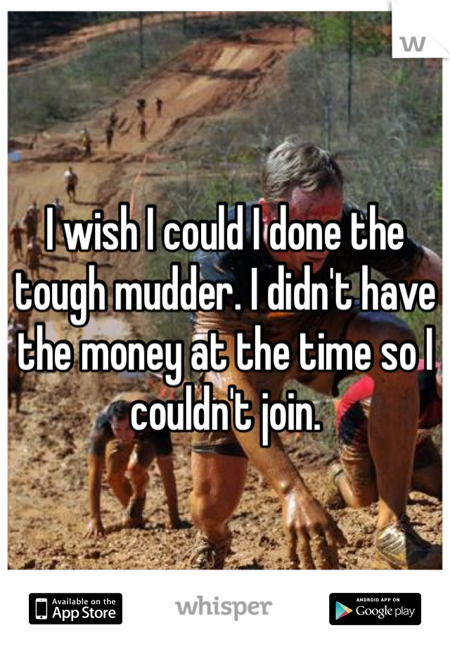 I wish I could I done the tough mudder. I didn't have the money at the time so I couldn't join.