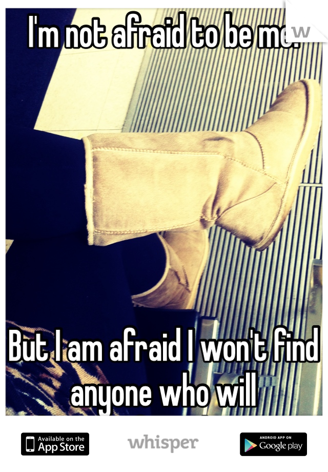 I'm not afraid to be me.        But I am afraid I won't find  anyone who will  love me for who I am.