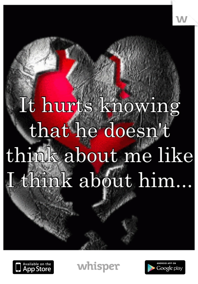 It hurts knowing that he doesn't think about me like I think about him...