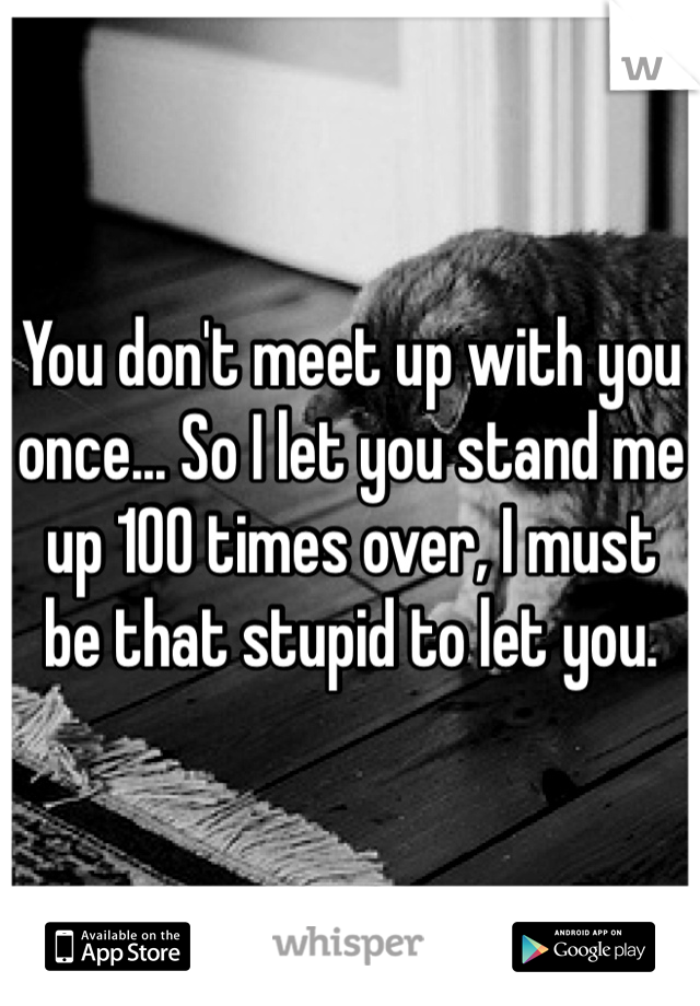 You don't meet up with you once... So I let you stand me up 100 times over, I must  be that stupid to let you.