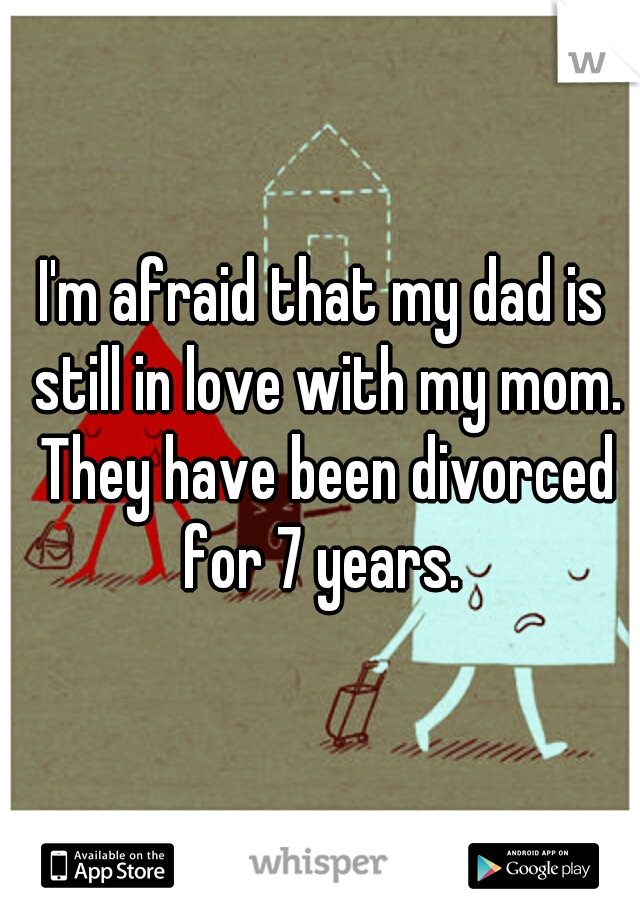 I'm afraid that my dad is still in love with my mom. They have been divorced for 7 years.