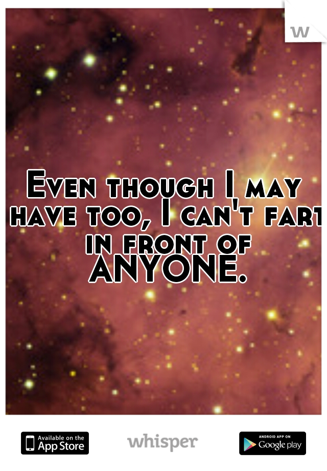 Even though I may have too, I can't fart in front of ANYONE.