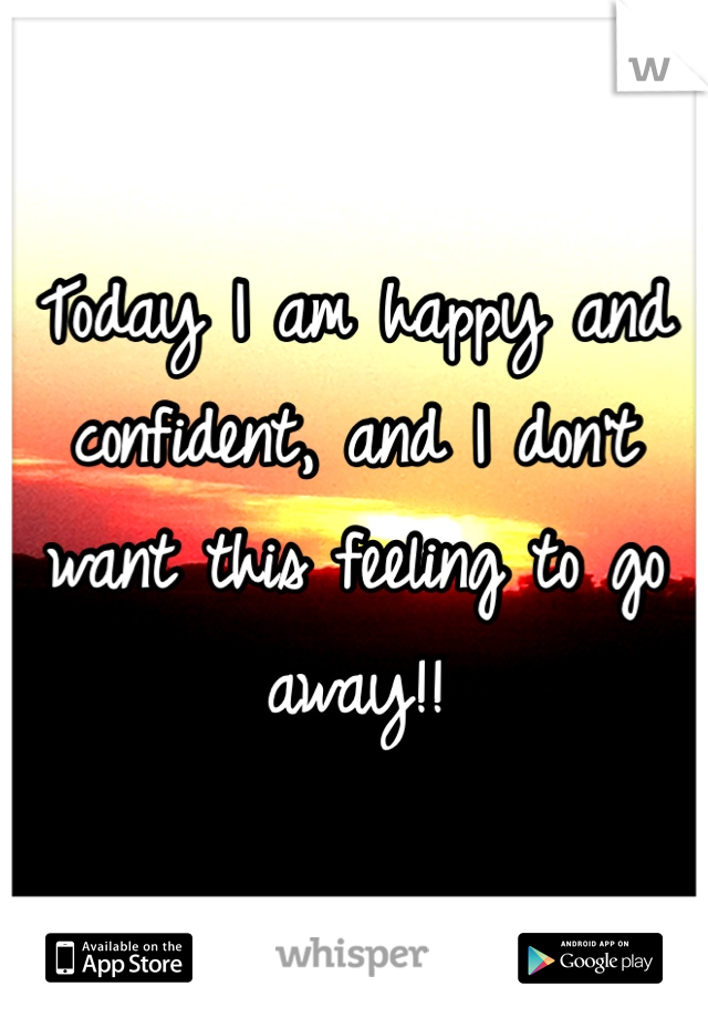 Today I am happy and confident, and I don't want this feeling to go away!!