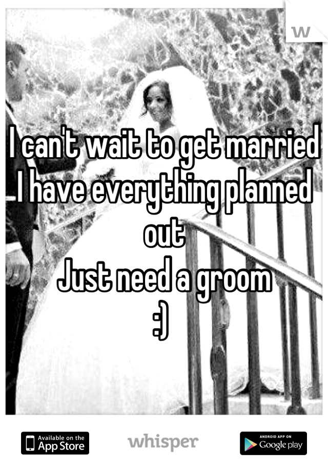 I can't wait to get married  I have everything planned out  Just need a groom  :)