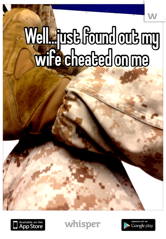 Well...just found out my wife cheated on me