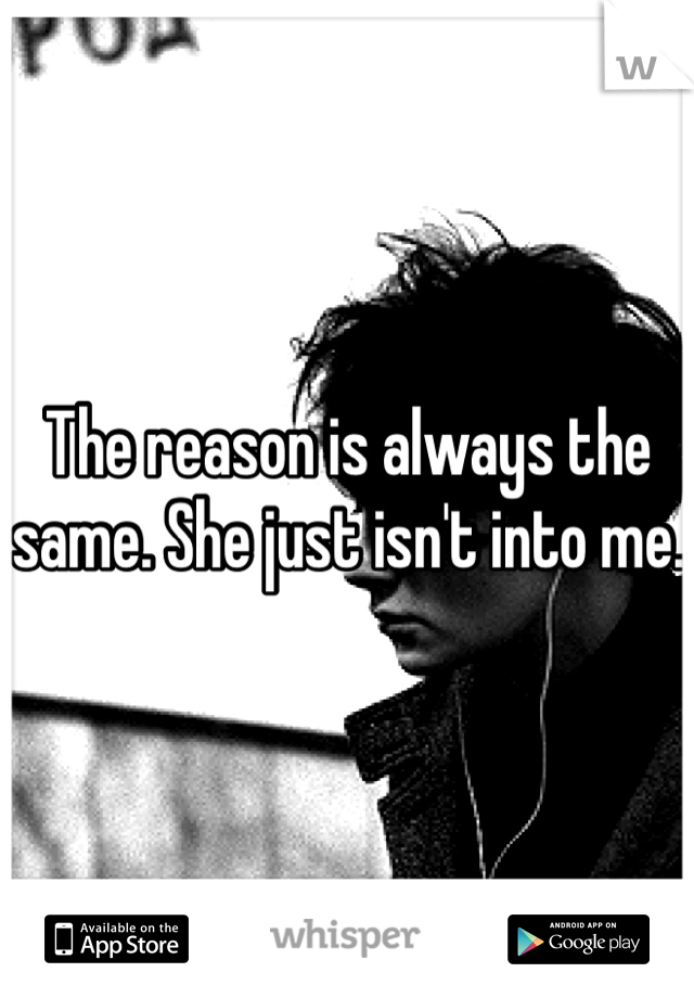 The reason is always the same. She just isn't into me.