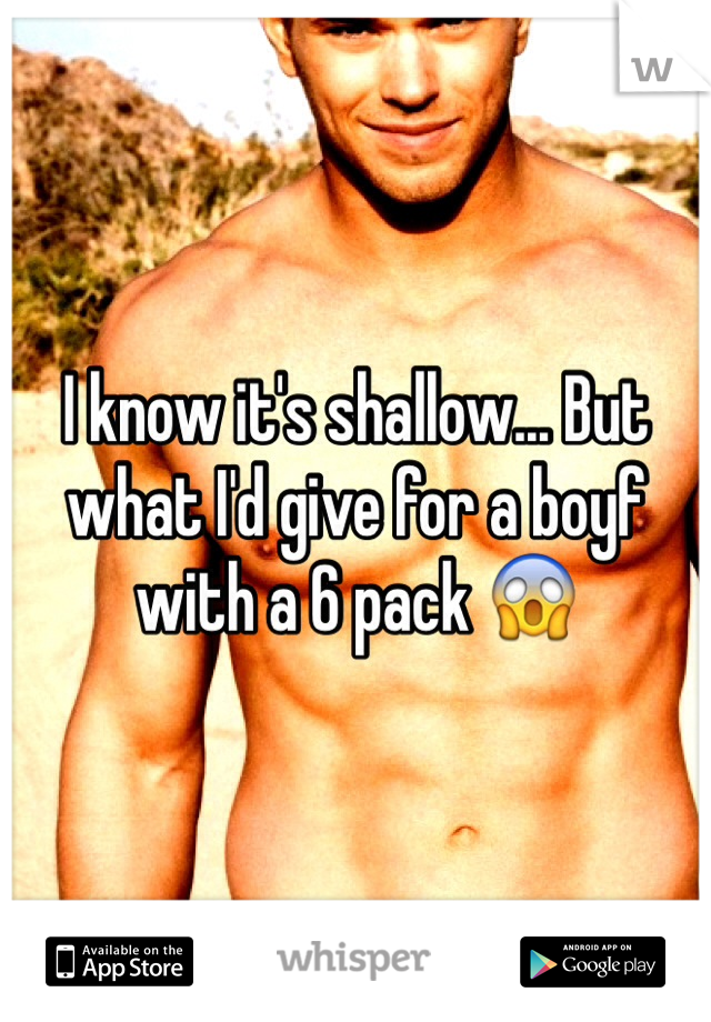 I know it's shallow... But what I'd give for a boyf with a 6 pack 😱