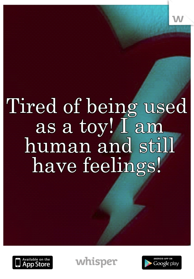 Tired of being used as a toy! I am human and still have feelings!