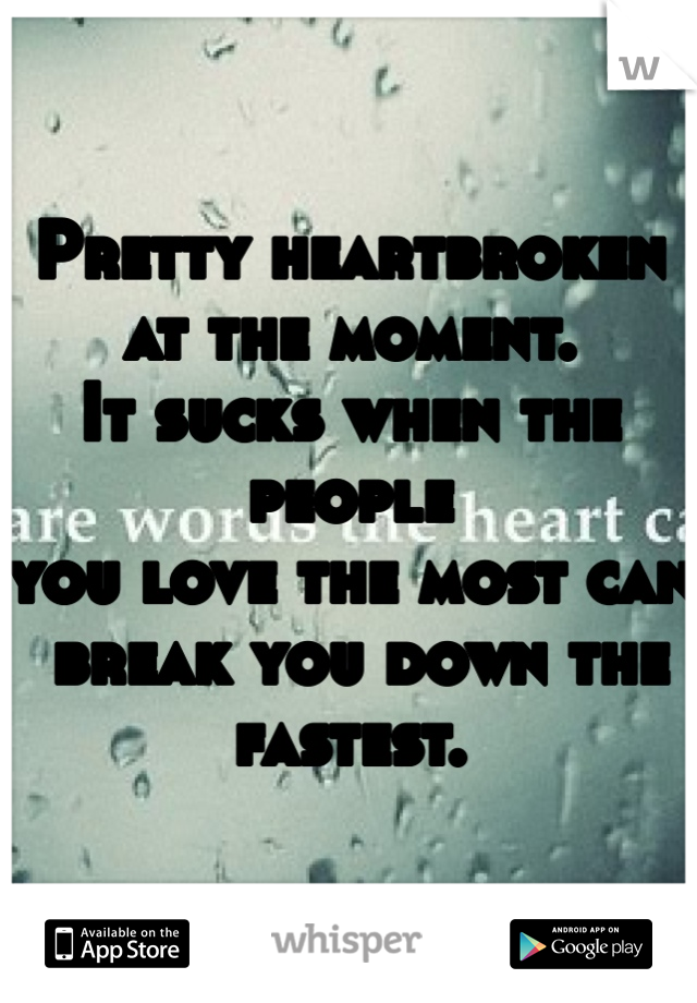 Pretty heartbroken  at the moment. It sucks when the people  you love the most can  break you down the fastest.