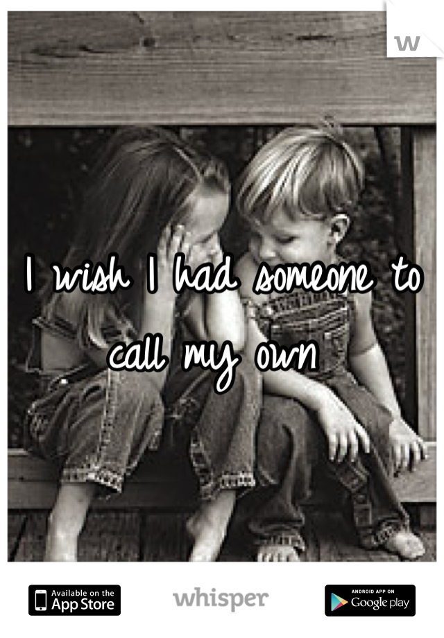 I wish I had someone to call my own