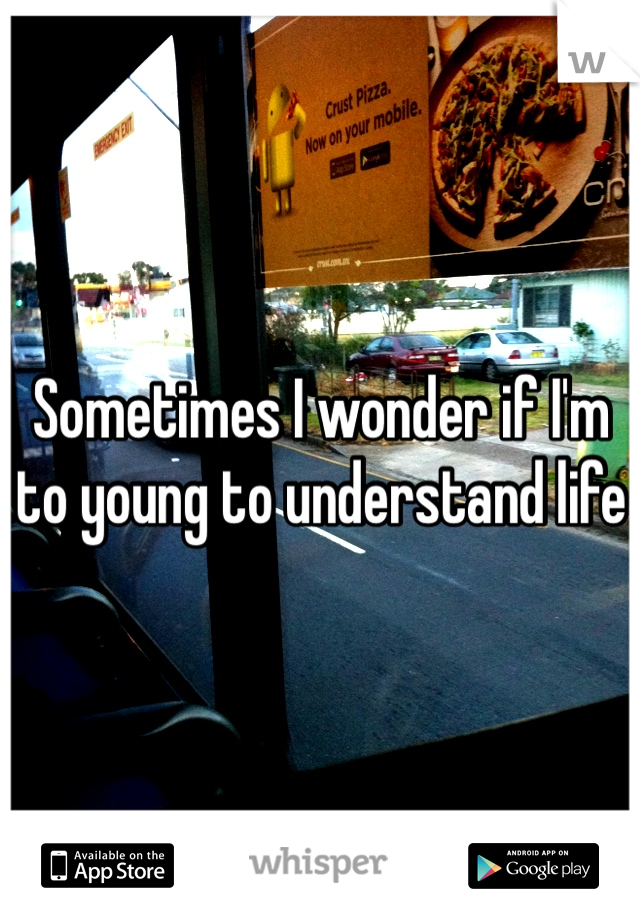 Sometimes I wonder if I'm to young to understand life