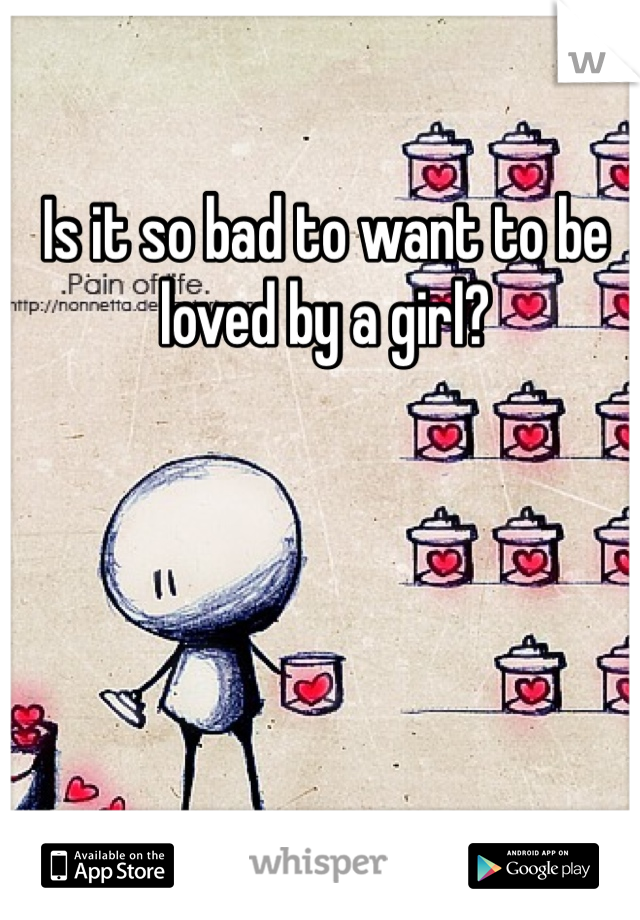 Is it so bad to want to be loved by a girl?