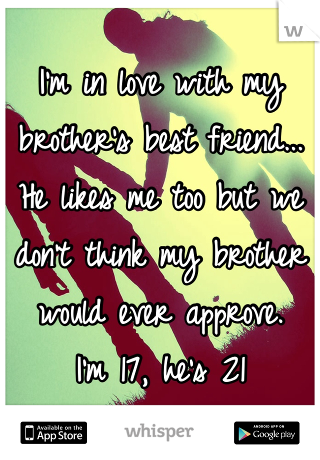 I'm in love with my brother's best friend... He likes me too but we don't think my brother would ever approve. I'm 17, he's 21