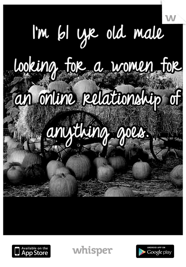 I'm 61 yr old male looking for a women for an online relationship of anything goes.