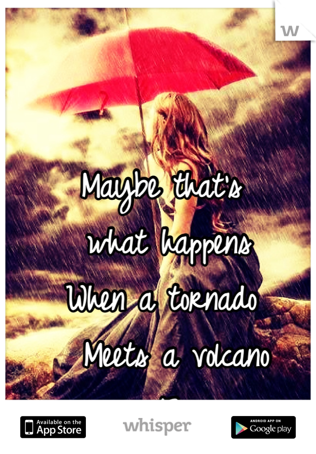 Maybe that's  what happens When a tornado    Meets a volcano  </3