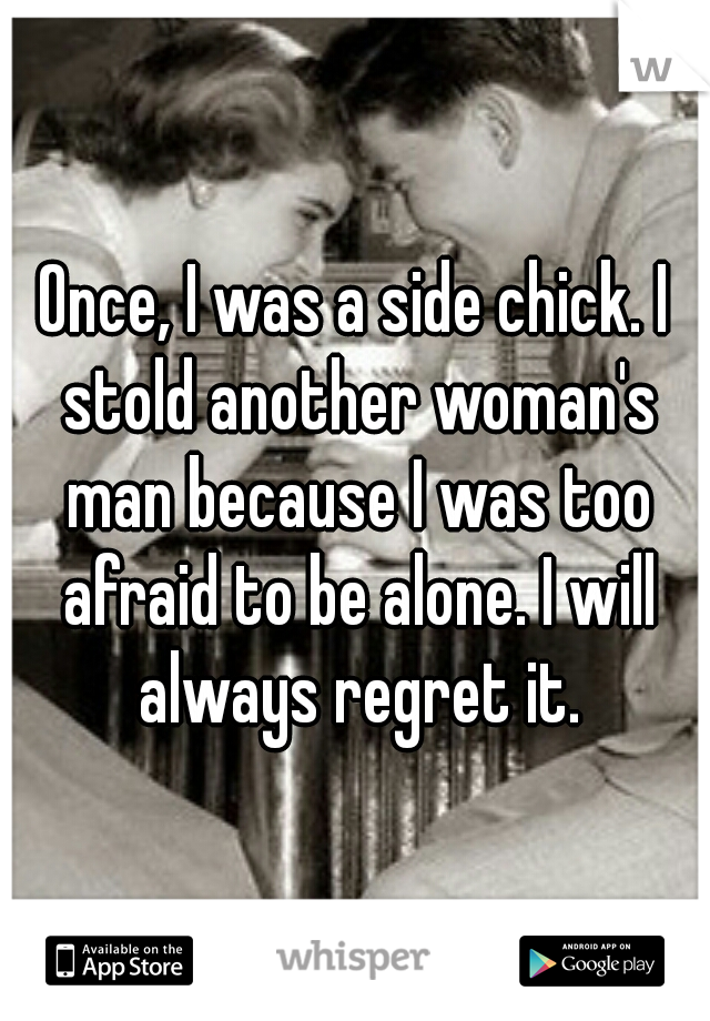 Once, I was a side chick. I stold another woman's man because I was too afraid to be alone. I will always regret it.