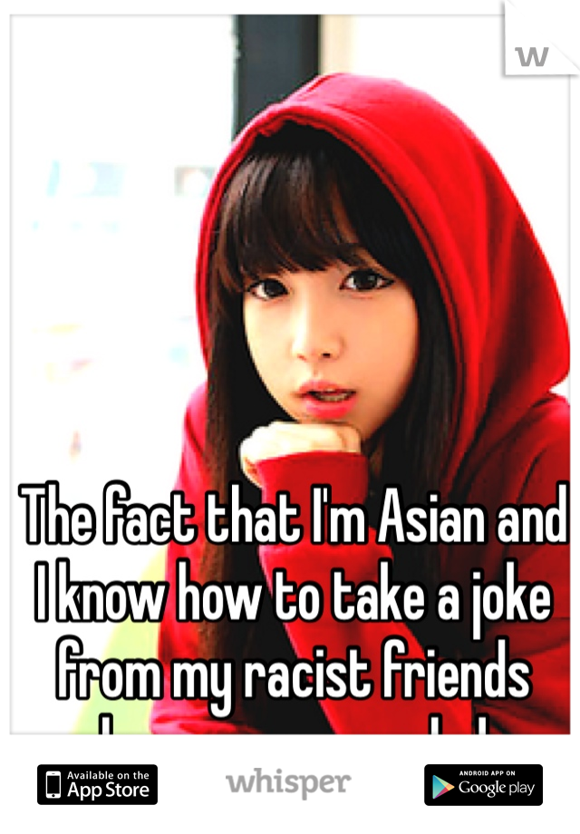 The fact that I'm Asian and I know how to take a joke from my racist friends keeps me grounded