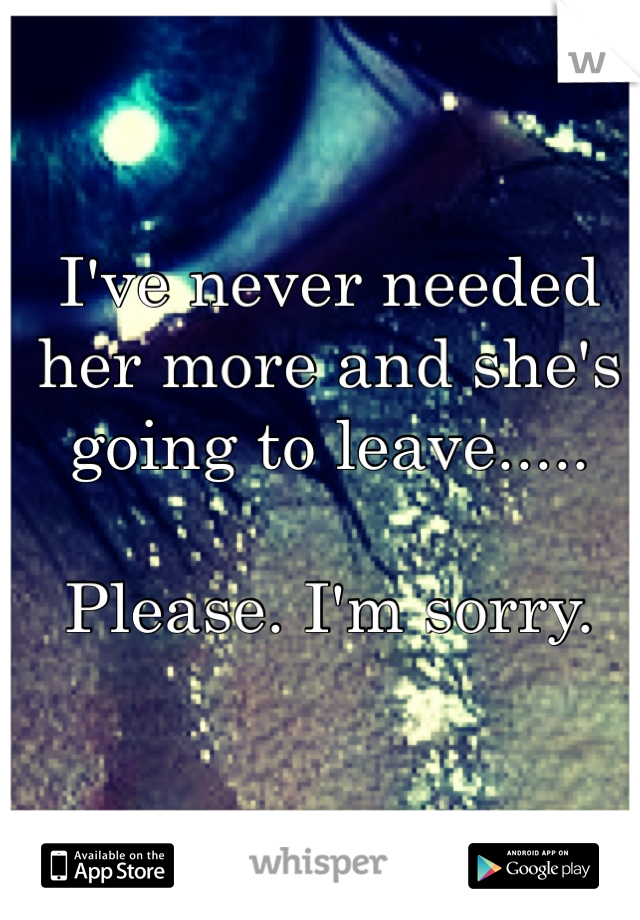 I've never needed her more and she's going to leave.....  Please. I'm sorry.