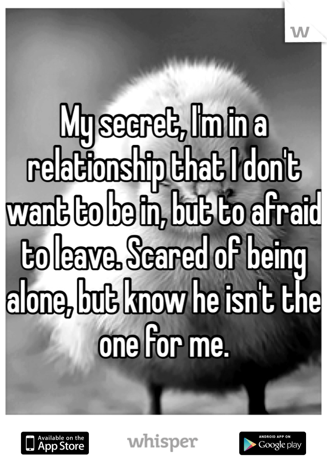 My secret, I'm in a relationship that I don't want to be in, but to afraid to leave. Scared of being alone, but know he isn't the one for me.