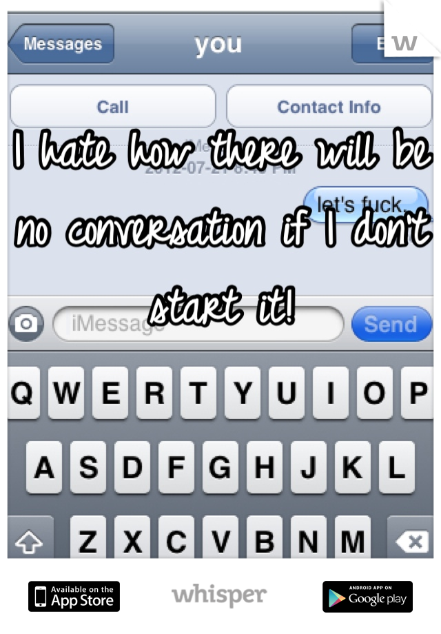 I hate how there will be no conversation if I don't start it!