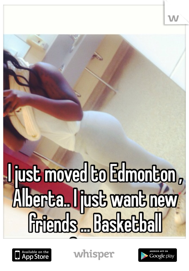 I just moved to Edmonton , Alberta.. I just want new friends ... Basketball fanatic.