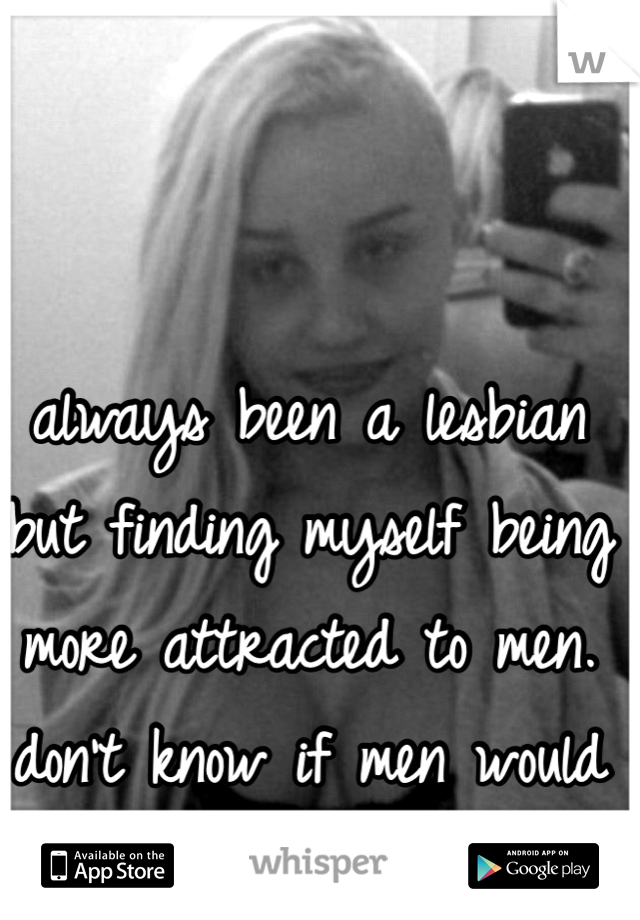 always been a lesbian but finding myself being more attracted to men. don't know if men would find me attractive?