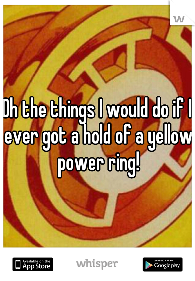 Oh the things I would do if I ever got a hold of a yellow power ring!