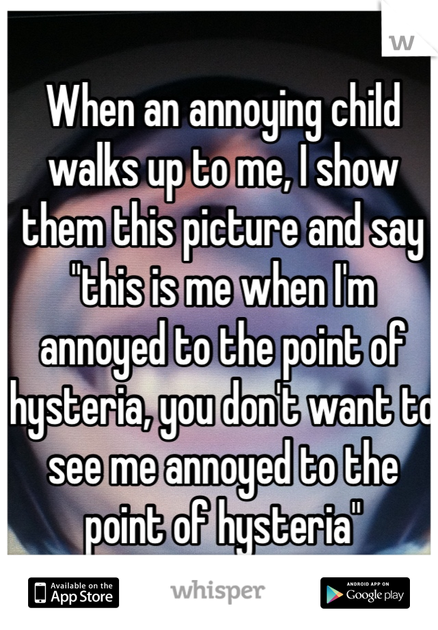 """When an annoying child walks up to me, I show them this picture and say """"this is me when I'm annoyed to the point of hysteria, you don't want to see me annoyed to the point of hysteria"""""""