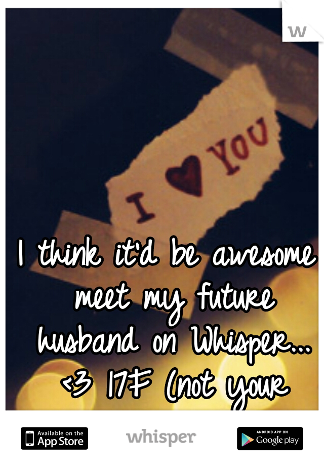 I think it'd be awesome meet my future husband on Whisper... <3 17F (not your average girl...)