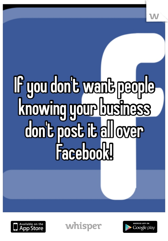 If you don't want people knowing your business don't post it all over Facebook!