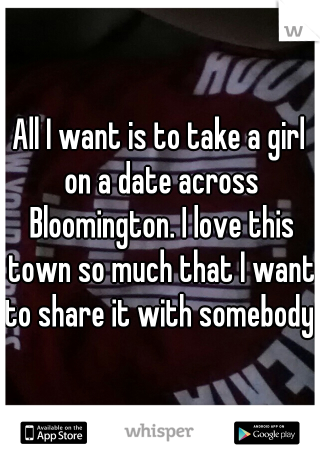 All I want is to take a girl on a date across Bloomington. I love this town so much that I want to share it with somebody.