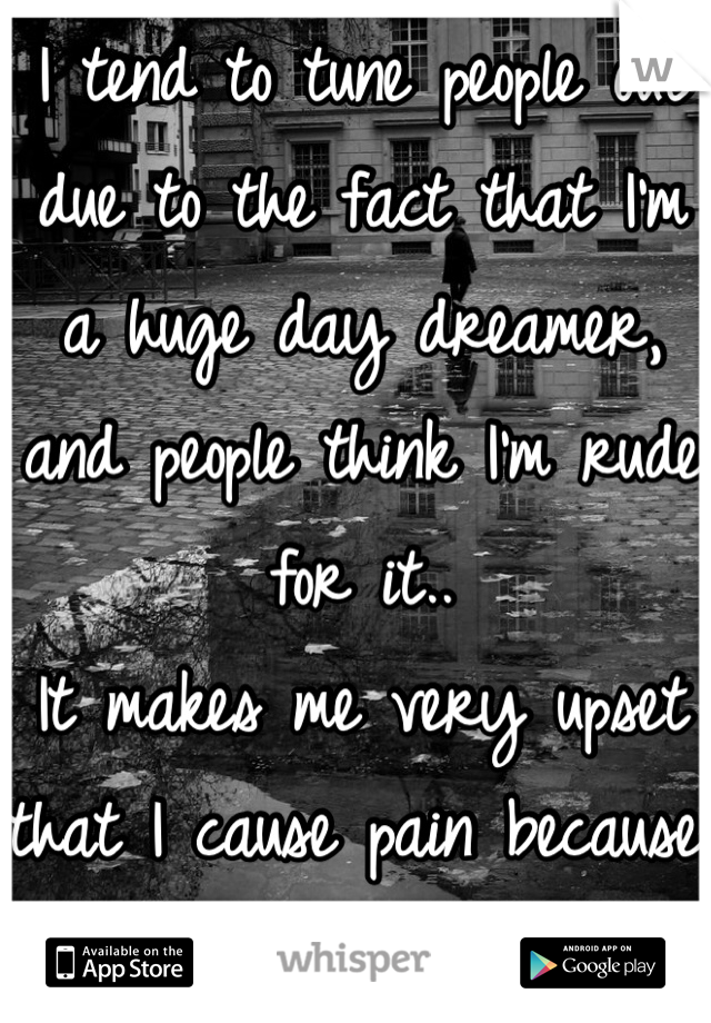I tend to tune people out due to the fact that I'm a huge day dreamer, and people think I'm rude for it..  It makes me very upset that I cause pain because I love to imagine
