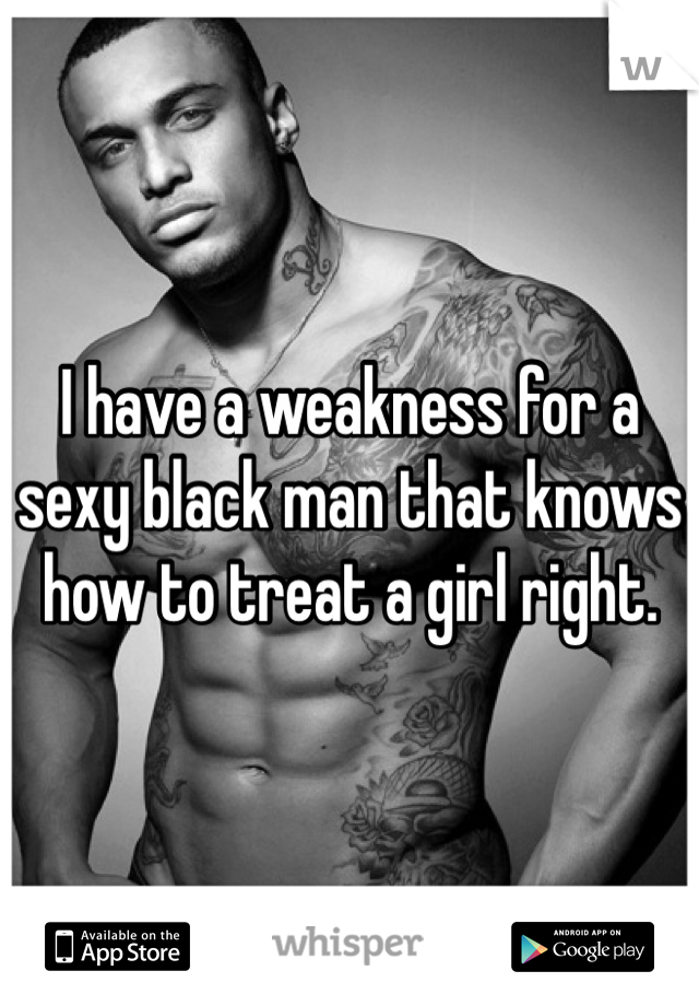 I have a weakness for a sexy black man that knows how to treat a girl right.