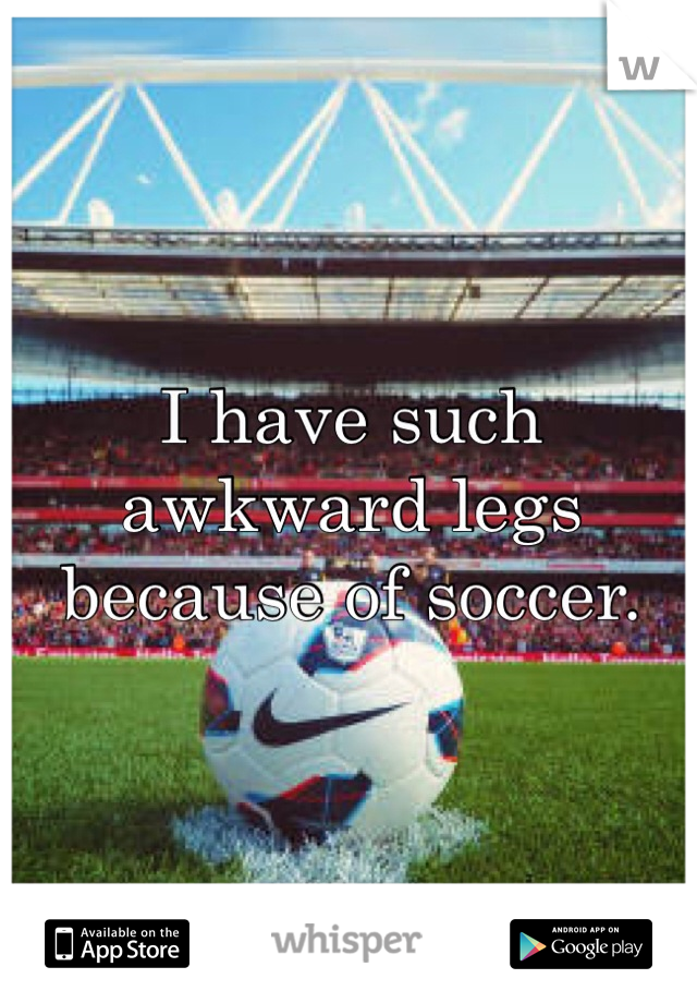 I have such awkward legs because of soccer.