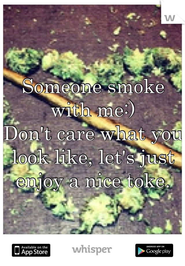 Someone smoke with me:) Don't care what you look like, let's just enjoy a nice toke.