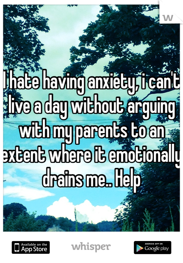I hate having anxiety, i can't live a day without arguing with my parents to an extent where it emotionally drains me.. Help