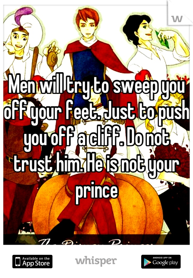 Men will try to sweep you off your feet. Just to push you off a cliff. Do not trust him. He is not your prince
