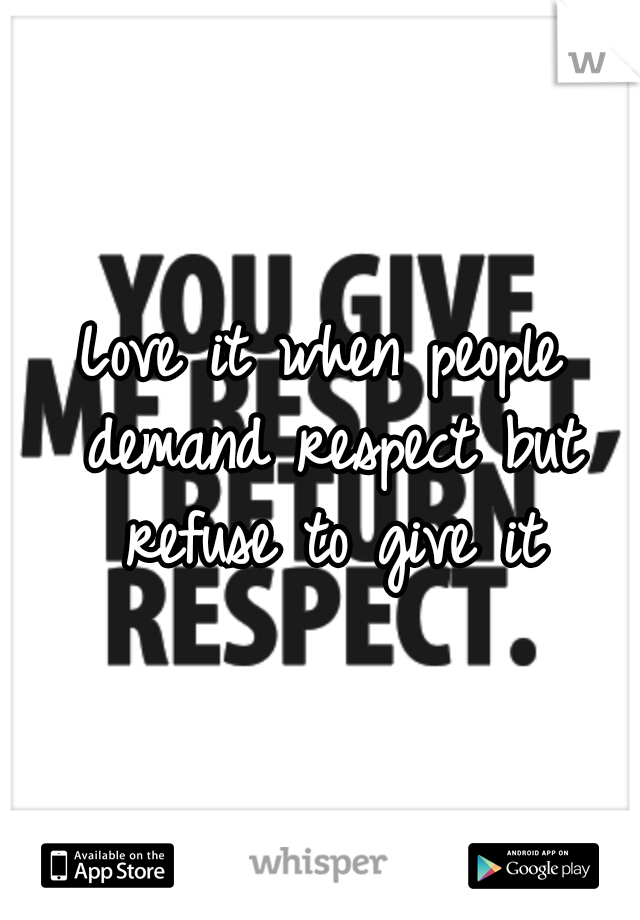 Love it when people demand respect but refuse to give it