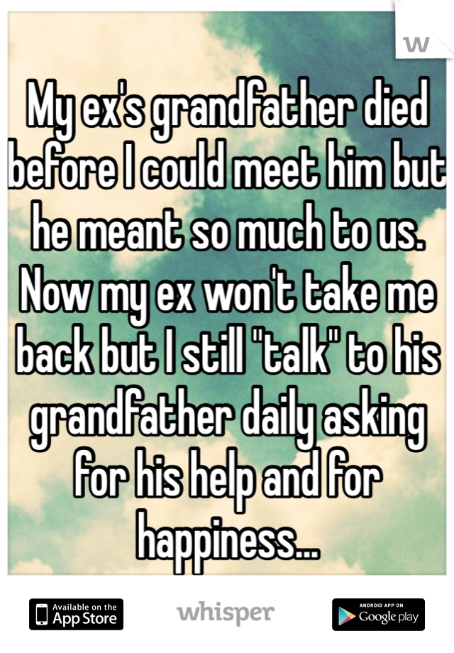 "My ex's grandfather died before I could meet him but he meant so much to us. Now my ex won't take me back but I still ""talk"" to his grandfather daily asking for his help and for happiness..."