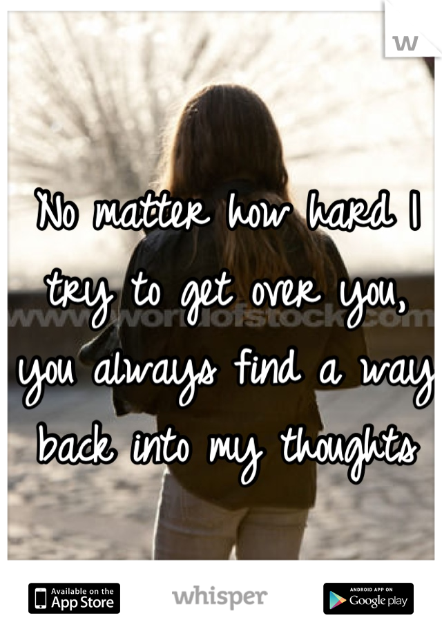 No matter how hard I try to get over you, you always find a way back into my thoughts