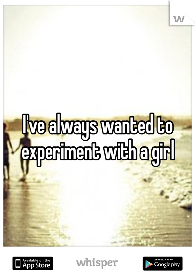 I've always wanted to experiment with a girl