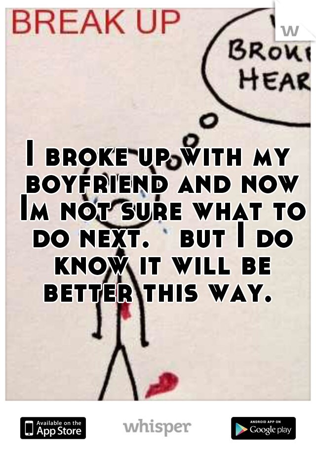 I broke up with my boyfriend and now Im not sure what to do next.   but I do know it will be better this way.