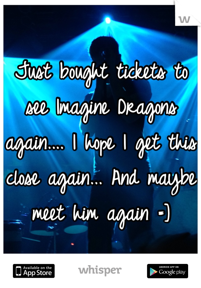 Just bought tickets to see Imagine Dragons again.... I hope I get this close again... And maybe meet him again =]