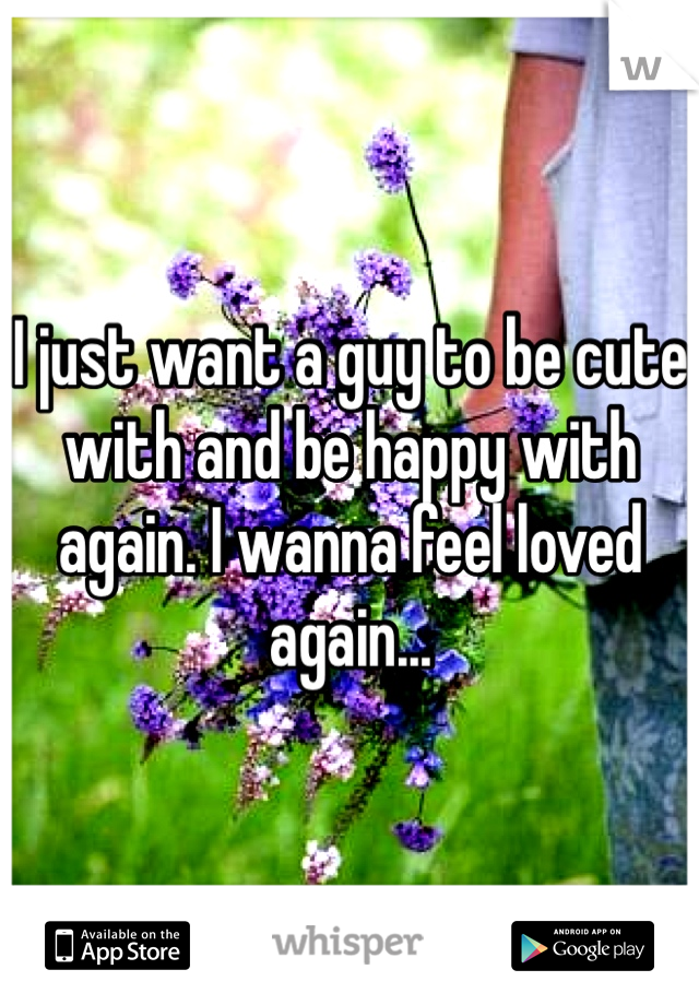 I just want a guy to be cute with and be happy with again. I wanna feel loved again...