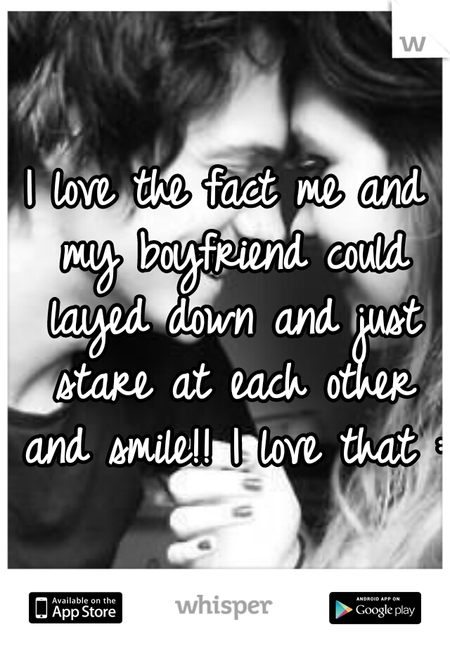 I love the fact me and my boyfriend could layed down and just stare at each other and smile!! I love that :)