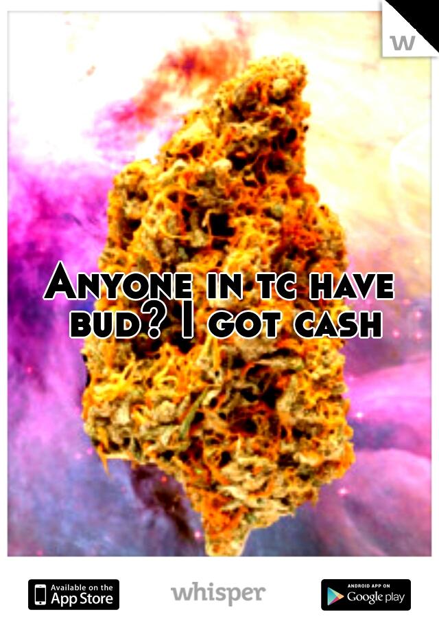 Anyone in tc have bud? I got cash