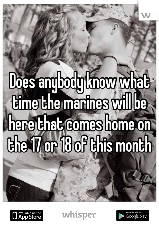 Does anybody know what time the marines will be here that comes home on the 17 or 18 of this month